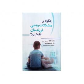 کتاب چگونه بر مشکلات روحی فرزندمان غلبه کنیم